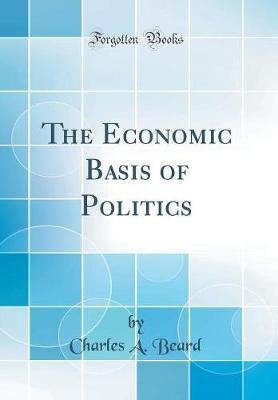 The Economic Basis of Politics (Classic Reprint)
