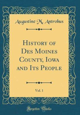 History of Des Moines County, Iowa and Its People, Vol. 1 (Classic Reprint)