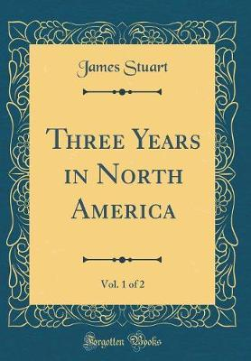 Three Years in North America, Vol. 1 of 2 (Classic Reprint)