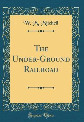 The Under-Ground Railroad (Classic Reprint)
