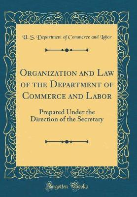 Organization and Law of the Department of Commerce and Labor  Prepared Under the Direction of the Secretary (Classic Reprint)