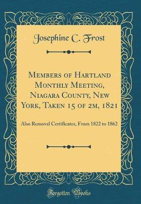 Members of Hartland Monthly Meeting, Niagara County, New York, Taken 15 of 2m, 1821  Also Removal Certificates, from 1822 to 1862 (Classic Reprint)