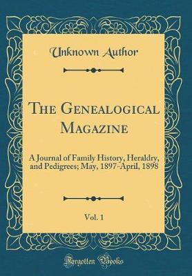 The Genealogical Magazine, Vol. 1  A Journal of Family History, Heraldry, and Pedigrees; May, 1897-April, 1898 (Classic Reprint)