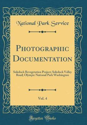 Photographic Documentation, Vol. 4  Soleduck Revegetation Project; Soleduck Valley Road; Olympic National Park Washington (Classic Reprint)