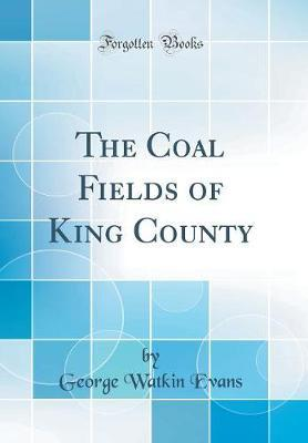 The Coal Fields of King County (Classic Reprint)