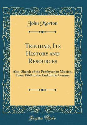 Trinidad, Its History and Resources  Also, Sketch of the Presterian Mission, from 1868 to the End of the Century (Classic Reprint)