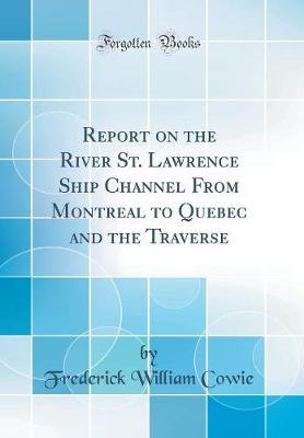 Report on the River St. Lawrence Ship Channel from Montreal to Quebec and the Traverse (Classic Reprint)