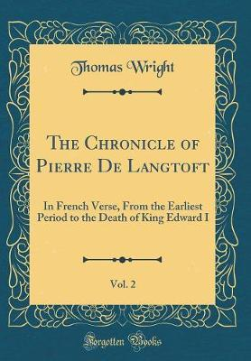 The Chronicle of Pierre de Langtoft, Vol. 2  In French Verse, from the Earliest Period to the Death of King Edward I (Classic Reprint)