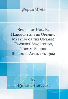 Speech of Hon. R. Harcourt at the Opening Meeting of the Ontario Teachers' Association, Normal School Building, April 1st, 1902 (Classic Reprint)
