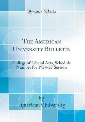 The American University Bulletin  College of Liberal Arts, Schedule Number for 1934-35 Session (Classic Reprint)