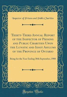 Thirty-Third Annual Report of the Inspector of Prisons and Public Charities Upon the Lunatic and Idiot Asylums of the Province of Ontario : Being for the Year Ending 30th September, 1900 (Classic Reprint) thumbnail
