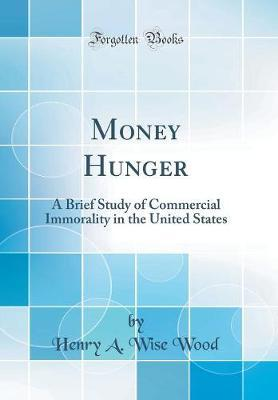 Money Hunger  A Brief Study of Commercial Immorality in the United States (Classic Reprint)
