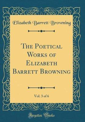 The Poetical Works of Elizabeth Barrett Browning, Vol. 3 of 6 (Classic Reprint)