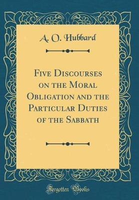 Five Discourses on the Moral Obligation and the Particular Duties of the Sabbath (Classic Reprint)