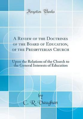 A Review of the Doctrines of the Board of Education, of the Presterian Church  Upon the Relations of the Church to the General Interests of Education (Classic Reprint)