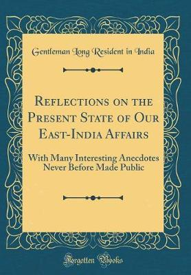 Reflections on the Present State of Our East-India Affairs  With Many Interesting Anecdotes Never Before Made Public (Classic Reprint)