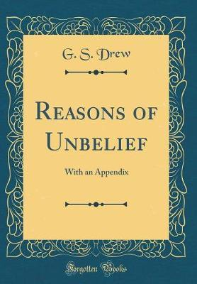 Reasons of Unbelief  With an Appendix (Classic Reprint)