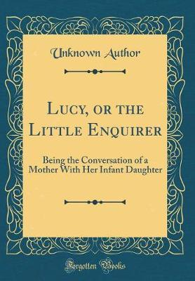 Lucy, or the Little Enquirer  Being the Conversation of a Mother with Her Infant Daughter (Classic Reprint)