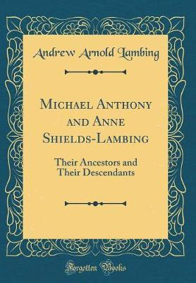 Michael Anthony and Anne Shields-Lambing  Their Ancestors and Their Descendants (Classic Reprint)