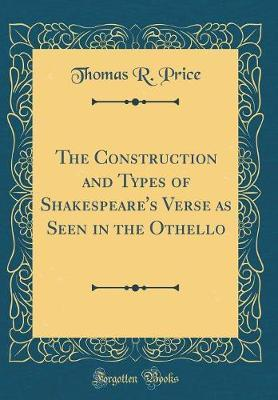 The Construction and Types of Shakespeare's Verse as Seen in the Othello (Classic Reprint)