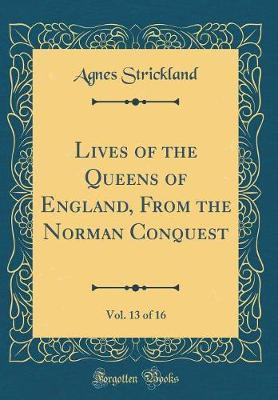 Lives of the Queens of England, from the Norman Conquest, Vol. 13 of 16 (Classic Reprint)