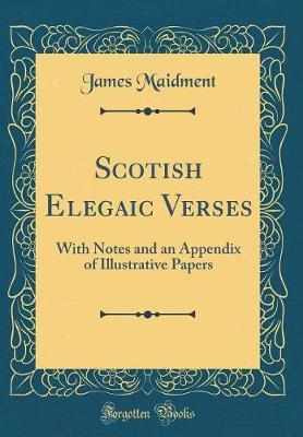 Scotish Elegaic Verses  With Notes and an Appendix of Illustrative Papers (Classic Reprint)
