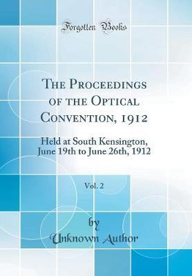 The Proceedings of the Optical Convention, 1912, Vol. 2  Held at South Kensington, June 19th to June 26th, 1912 (Classic Reprint)