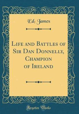 Life and Battles of Sir Dan Donnelly, Champion of Ireland (Classic Reprint)