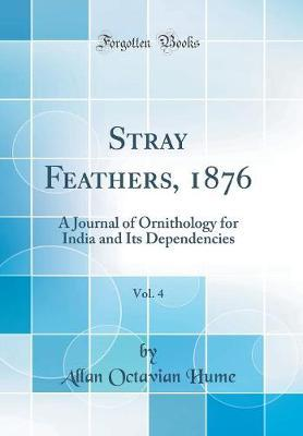 Stray Feathers, 1876, Vol. 4  A Journal of Ornithology for India and Its Dependencies (Classic Reprint)