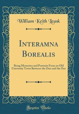 Interamna Borealis  Being Memories and Portraits from an Old University Town Between the Don and the Dee (Classic Reprint)