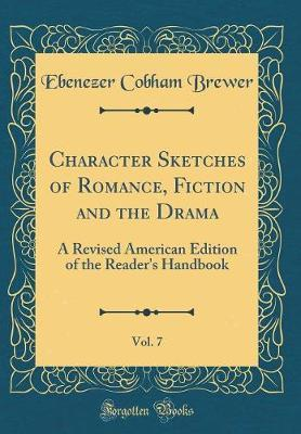 Character Sketches of Romance, Fiction and the Drama, Vol. 7  A Revised American Edition of the Reader's Handbook (Classic Reprint)