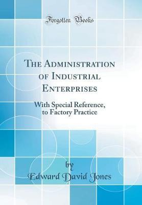 The Administration of Industrial Enterprises  With Special Reference, to Factory Practice (Classic Reprint)