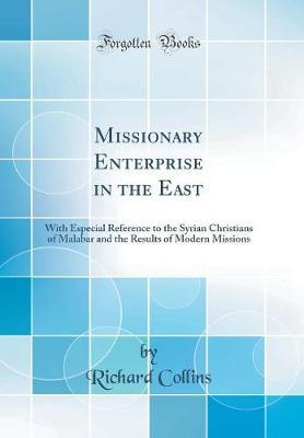 Missionary Enterprise in the East  With Especial Reference to the Syrian Christians of Malabar and the Results of Modern Missions (Classic Reprint)
