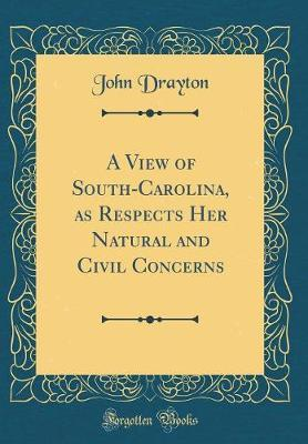 A View of South-Carolina, as Respects Her Natural and Civil Concerns (Classic Reprint)