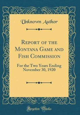 Report of the Montana Game and Fish Commission  For the Two Years Ending November 30, 1920 (Classic Reprint)