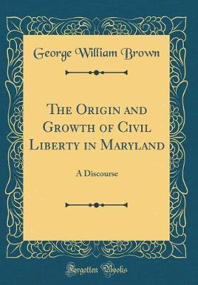 The Origin and Growth of Civil Liberty in Maryland  A Discourse (Classic Reprint)