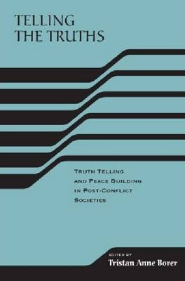 Telling the Truths: Truth Telling and Peacebuilding in Post-conflict Societies