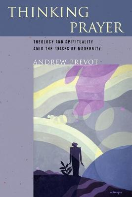 Thinking Prayer  Theology and Spirituality amid the Crises of Modernity