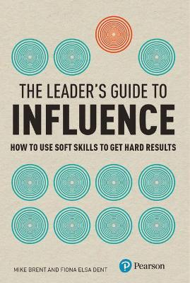 The Leader's Guide to Influence : How to Use Soft Skills to Get Hard Results