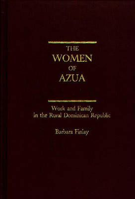 The Women of Azua : Work and Family in the Rural Dominican Republic