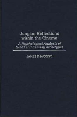jungian reflections within the cinema a psychological analysis of sci fi and fantasy archetypes iaccino james