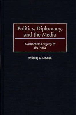 Politics, Diplomacy, and the Media  Gorbachev's Legacy in the West