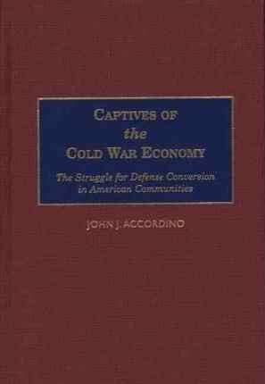 Captives of the Cold War Economy : The Struggle for Defense Conversion in American Communities