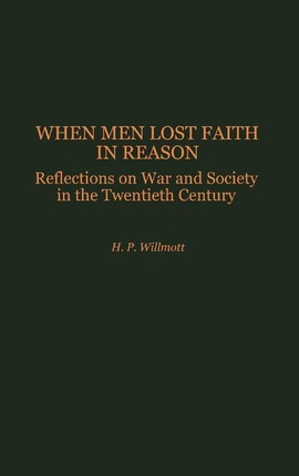 When Men Lost Faith in Reason  Reflections on War and Society in the Twentieth Century