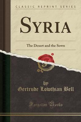 Syria : The Desert and the Sown (Classic Reprint)