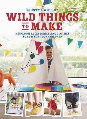 Wild Things to Make : More Heirloom Clothes and Accessories to Sew for Your Children