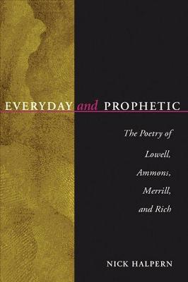 Everyday and Prophetic : The Poetry of Lowell, Ammons, Merrill and Rich