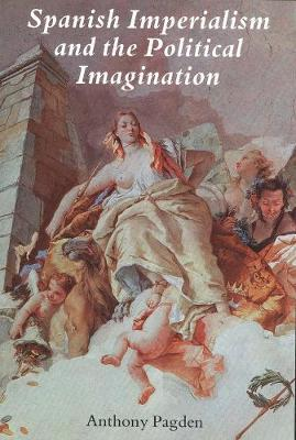 Spanish Imperialism and the Political Imagination: Studies in European and Spanish-American Social and Political Theory, 1513-1830