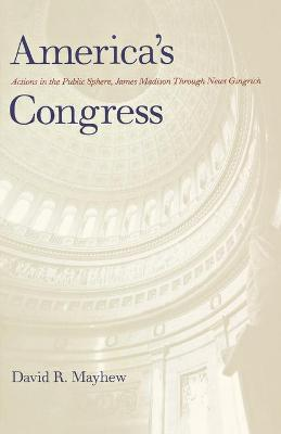 America's Congress  Actions in the Public Sphere, James Madison Through Newt Gingrich