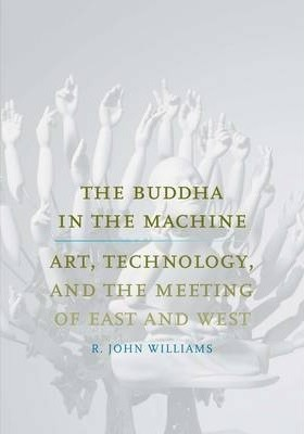 The Buddha in the Machine : Art, Technology, and the Meeting of East and West
